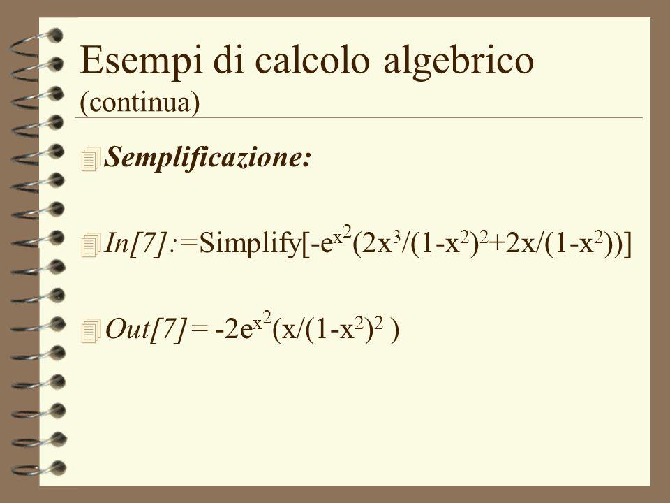 Esempi di calcolo algebrico (continua) 4 Semplificazione: 4 In[7]:=Simplify[-e x 2 (2x 3 /(1-x 2 ) 2 +2x/(1-x 2 ))] 4 Out[7]= -2e x 2 (x/(1-x 2 ) 2 )