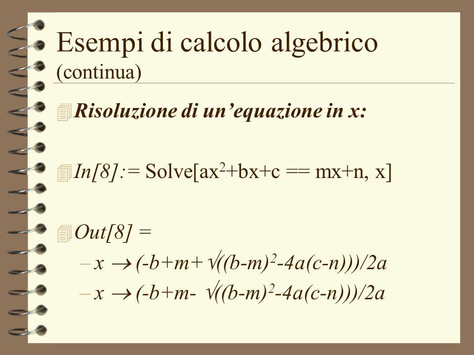 Esempi di calcolo algebrico (continua) 4 Risoluzione di unequazione in x: 4 In[8]:= Solve[ax 2 +bx+c == mx+n, x] 4 Out[8] = –x (-b+m+ ((b-m) 2 -4a(c-n