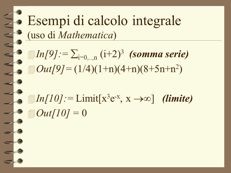 Esempi di calcolo integrale (uso di Mathematica) 4 In[9]:= i=0,..,n (i+2) 3 (somma serie) 4 Out[9]= (1/4)(1+n)(4+n)(8+5n+n 2 ) 4 In[10]:= Limit[x 3 e