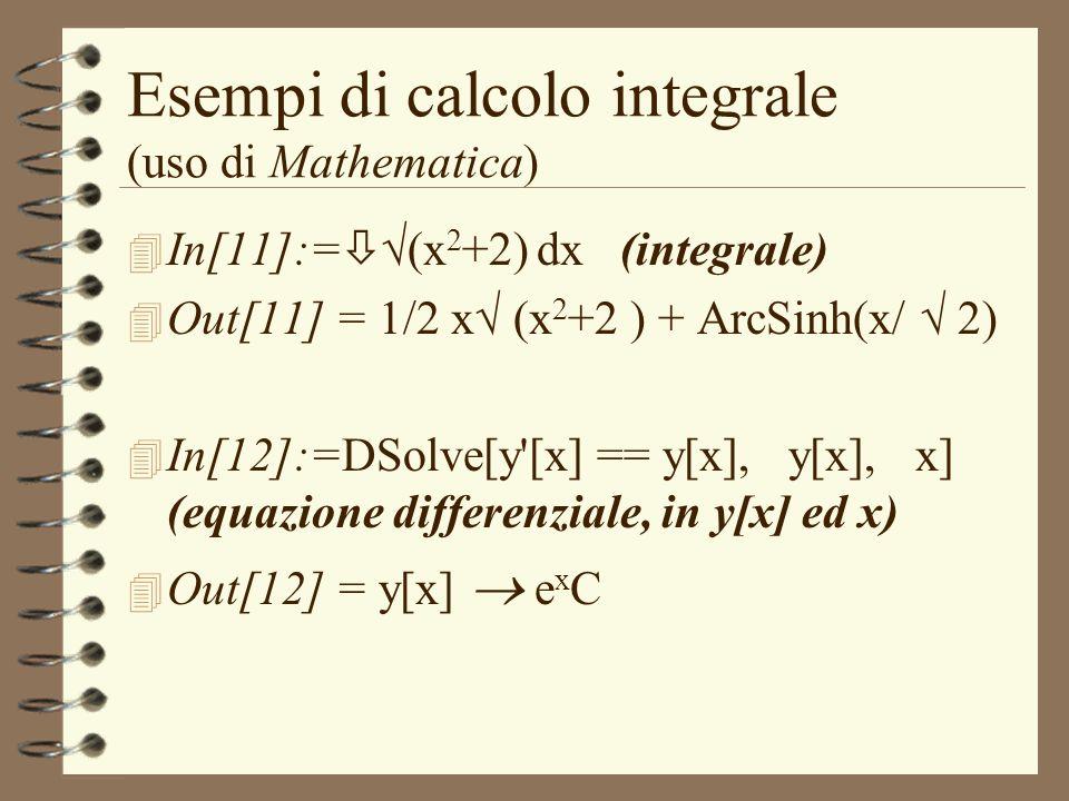 Esempi di calcolo integrale (uso di Mathematica) 4 In[11]:= (x 2 +2) dx (integrale) 4 Out[11] = 1/2 x (x 2 +2 ) + ArcSinh(x/ 2) 4 In[12]:=DSolve[y'[x]