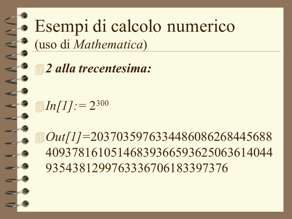 Esempi di calcolo numerico (uso di Mathematica) 4 2 alla trecentesima: 4 In[1]:= 2 300 4 Out[1]=2037035976334486086268445688 4093781610514683936659362
