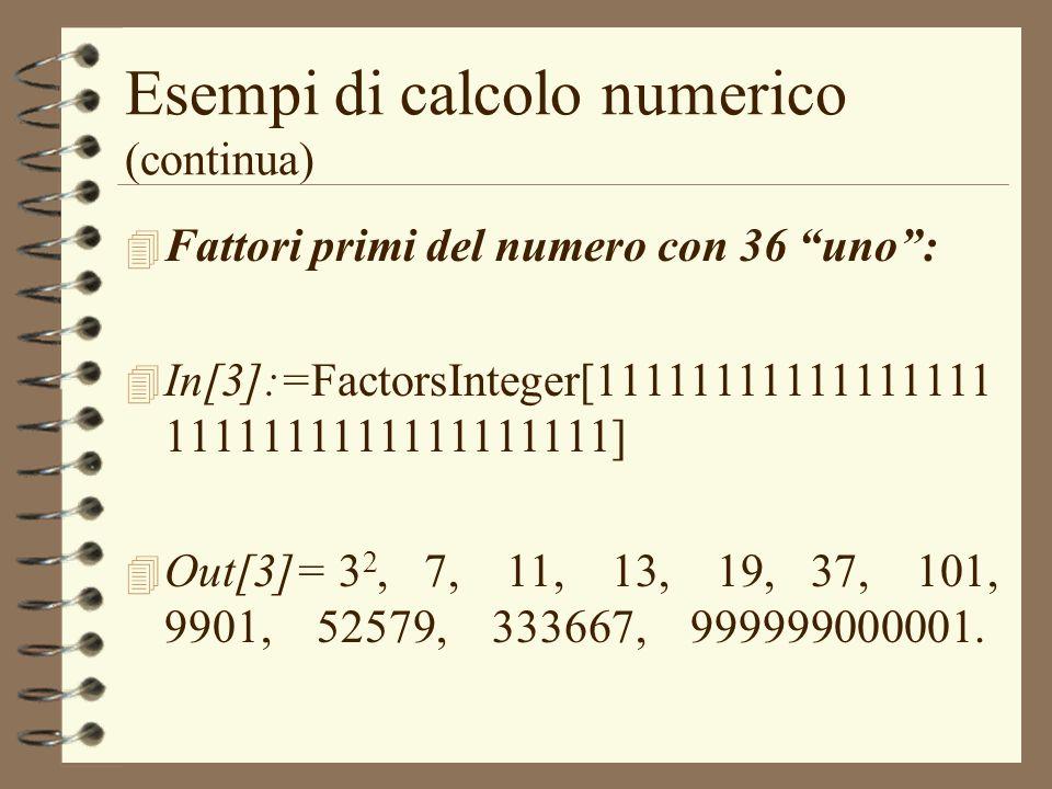 Esempi di calcolo numerico (continua) 4 Fattori primi del numero con 36 uno: 4 In[3]:=FactorsInteger[11111111111111111 1111111111111111111] 4 Out[3]=