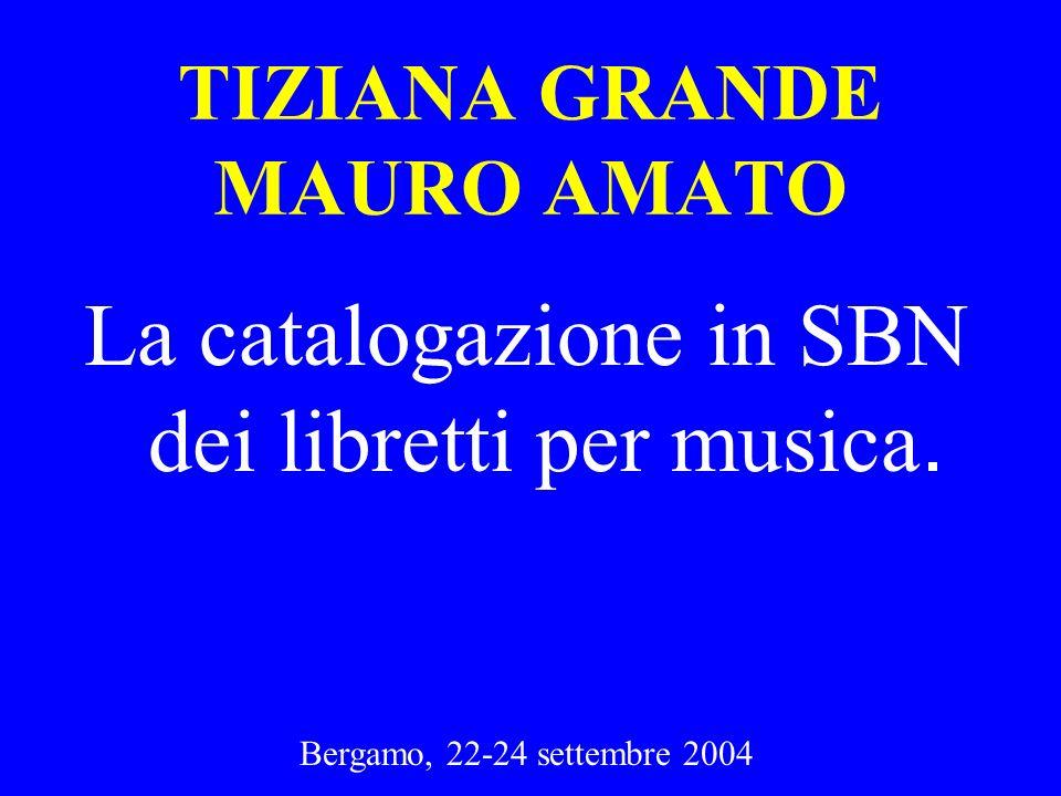Bergamo, 22-24 settembre 2004 TIZIANA GRANDE MAURO AMATO La catalogazione in SBN dei libretti per musica.