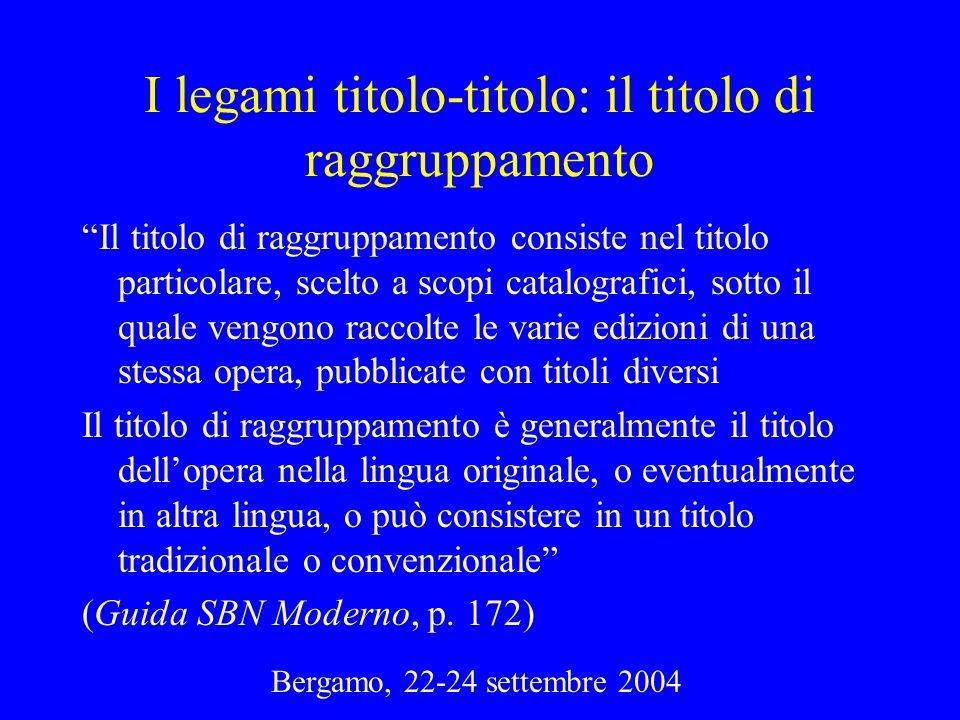 Bergamo, 22-24 settembre 2004 I legami titolo-titolo: il titolo di raggruppamento Il titolo di raggruppamento consiste nel titolo particolare, scelto