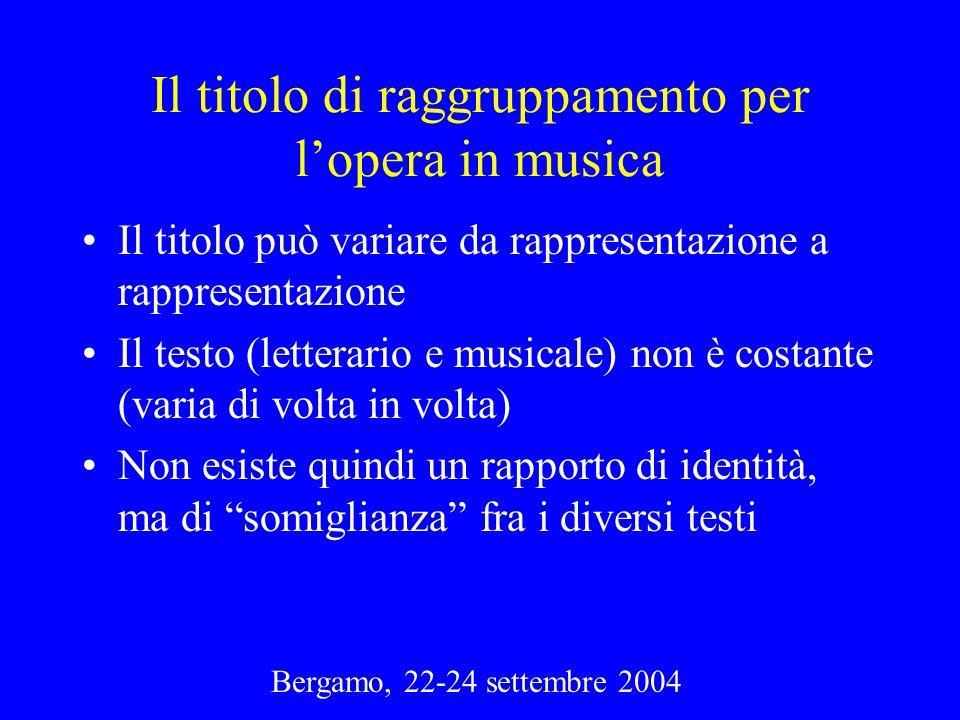 Bergamo, 22-24 settembre 2004 Il titolo di raggruppamento per lopera in musica Il titolo può variare da rappresentazione a rappresentazione Il testo (