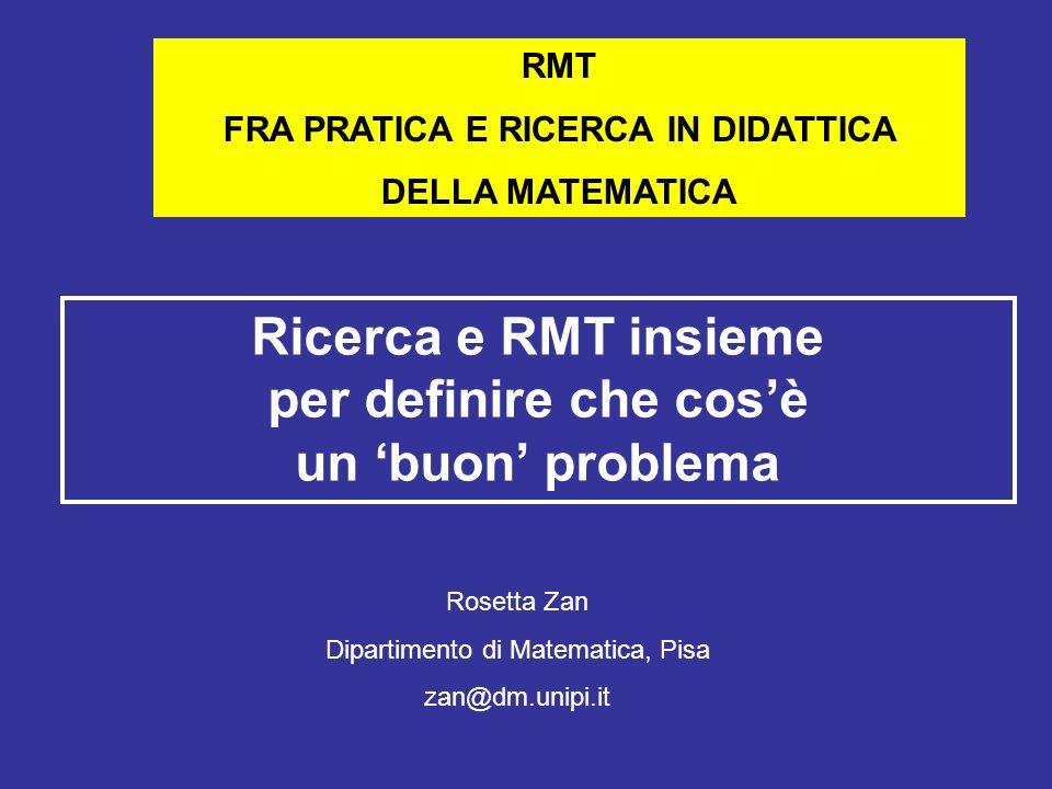 RMT FRA PRATICA E RICERCA IN DIDATTICA DELLA MATEMATICA Ricerca e RMT insieme per definire che cosè un buon problema Rosetta Zan Dipartimento di Matem