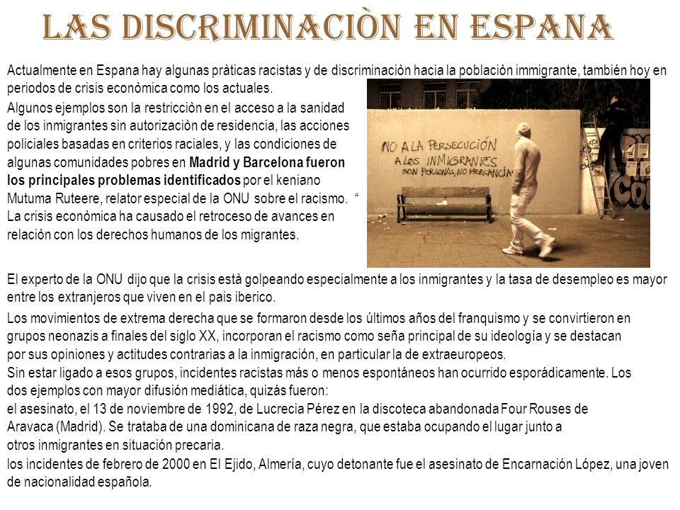 Las discriminaciòn en espana Algunos ejemplos son la restricciòn en el acceso a la sanidad de los inmigrantes sin autorizaciòn de residencia, las acci