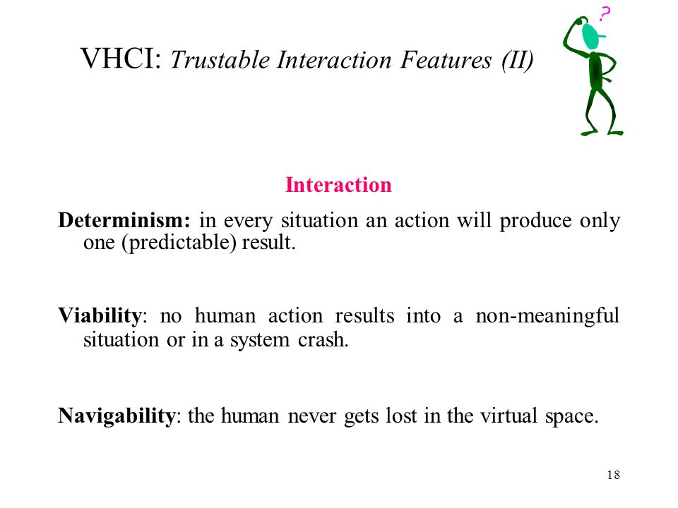 18 VHCI: Trustable Interaction Features (II) Interaction Determinism: in every situation an action will produce only one (predictable) result.
