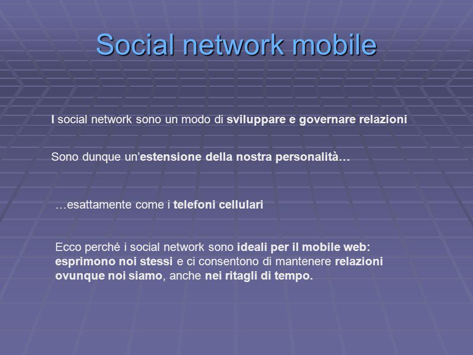 Social network mobile I social network sono un modo di sviluppare e governare relazioni Sono dunque unestensione della nostra personalità… …esattamente come i telefoni cellulari Ecco perché i social network sono ideali per il mobile web: esprimono noi stessi e ci consentono di mantenere relazioni ovunque noi siamo, anche nei ritagli di tempo.