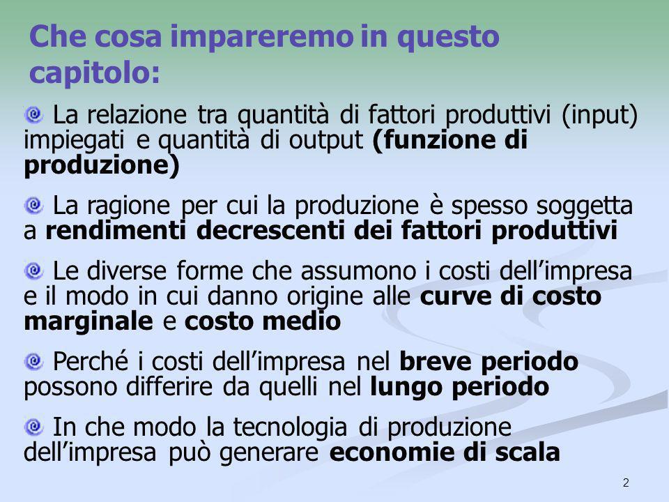 2 Che cosa impareremo in questo capitolo: La relazione tra quantità di fattori produttivi (input) impiegati e quantità di output (funzione di produzio