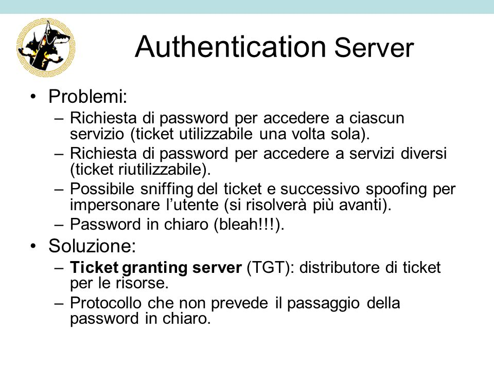 Authentication Server Problemi: –Richiesta di password per accedere a ciascun servizio (ticket utilizzabile una volta sola). –Richiesta di password pe