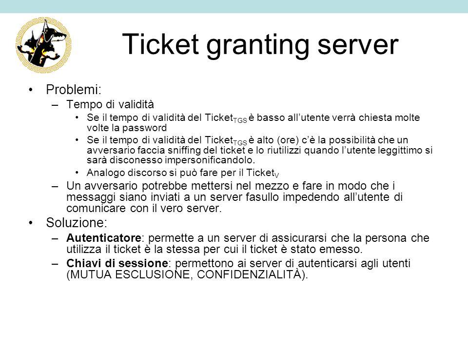 Ticket granting server Problemi: –Tempo di validità Se il tempo di validità del Ticket TGS è basso allutente verrà chiesta molte volte la password Se