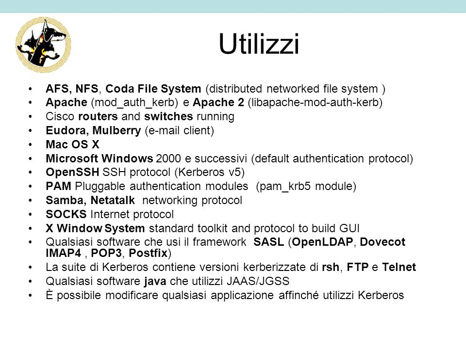 Utilizzi AFS, NFS, Coda File System (distributed networked file system ) Apache (mod_auth_kerb) e Apache 2 (libapache-mod-auth-kerb) Cisco routers and