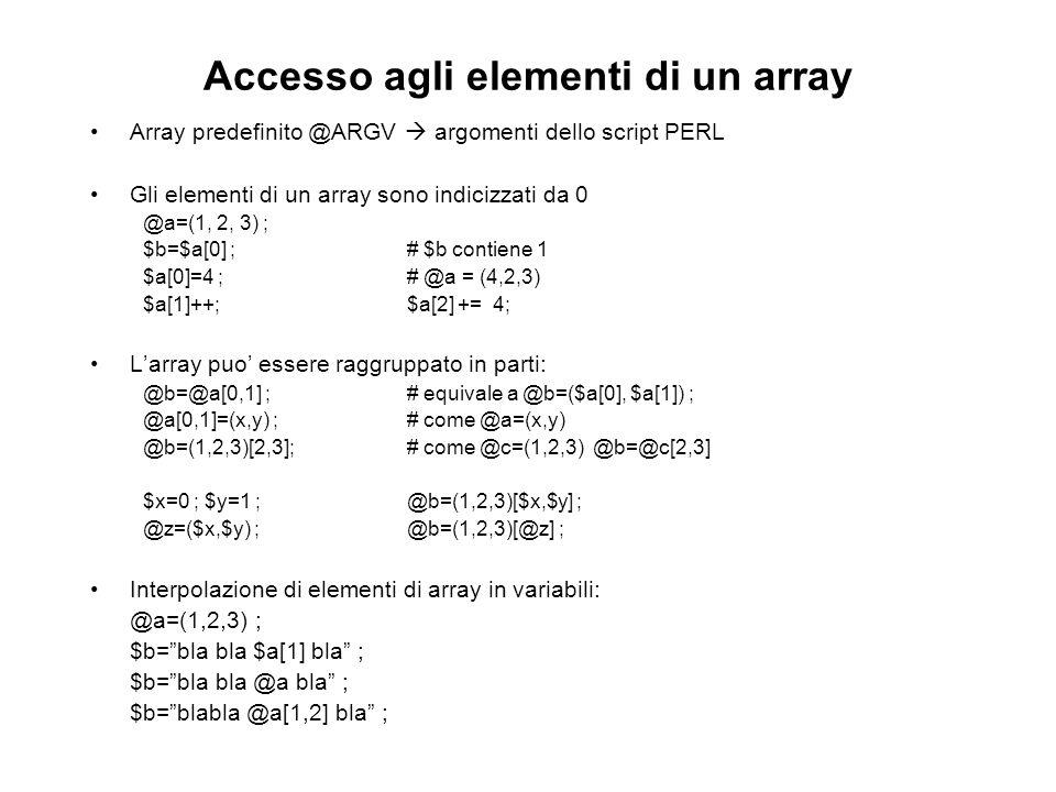 Accesso agli elementi di un array Array predefinito @ARGV argomenti dello script PERL Gli elementi di un array sono indicizzati da 0 @a=(1, 2, 3) ; $b=$a[0] ;# $b contiene 1 $a[0]=4 ;# @a = (4,2,3) $a[1]++;$a[2] += 4; Larray puo essere raggruppato in parti: @b=@a[0,1] ;# equivale a @b=($a[0], $a[1]) ; @a[0,1]=(x,y) ;# come @a=(x,y) @b=(1,2,3)[2,3];# come @c=(1,2,3) @b=@c[2,3] $x=0 ; $y=1 ;@b=(1,2,3)[$x,$y] ; @z=($x,$y) ;@b=(1,2,3)[@z] ; Interpolazione di elementi di array in variabili: @a=(1,2,3) ; $b=bla bla $a[1] bla ; $b=bla bla @a bla ; $b=blabla @a[1,2] bla ;