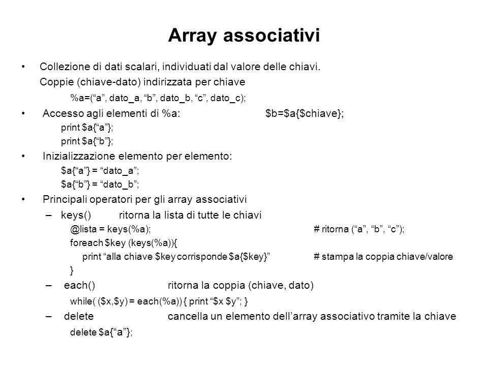 Array associativi Collezione di dati scalari, individuati dal valore delle chiavi. Coppie (chiave-dato) indirizzata per chiave %a=(a, dato_a, b, dato_
