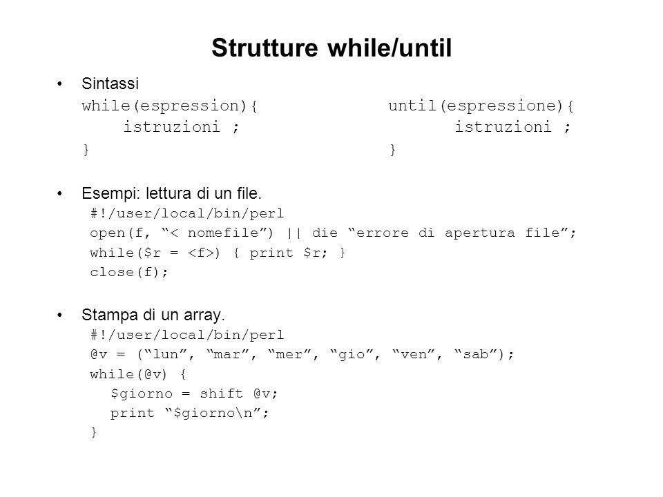 Strutture while/until Sintassi while(espression){until(espressione){istruzioni ;} Esempi: lettura di un file. #!/user/local/bin/perl open(f, < nomefil