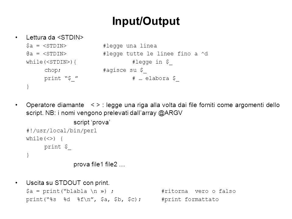 Input/Output Lettura da $a = #legge una linea @a = #legge tutte le linee fino a ^d while( ){#legge in $_ chop;#agisce su $_ print $_# … elabora $_ } Operatore diamante : legge una riga alla volta dai file forniti come argomenti dello script.