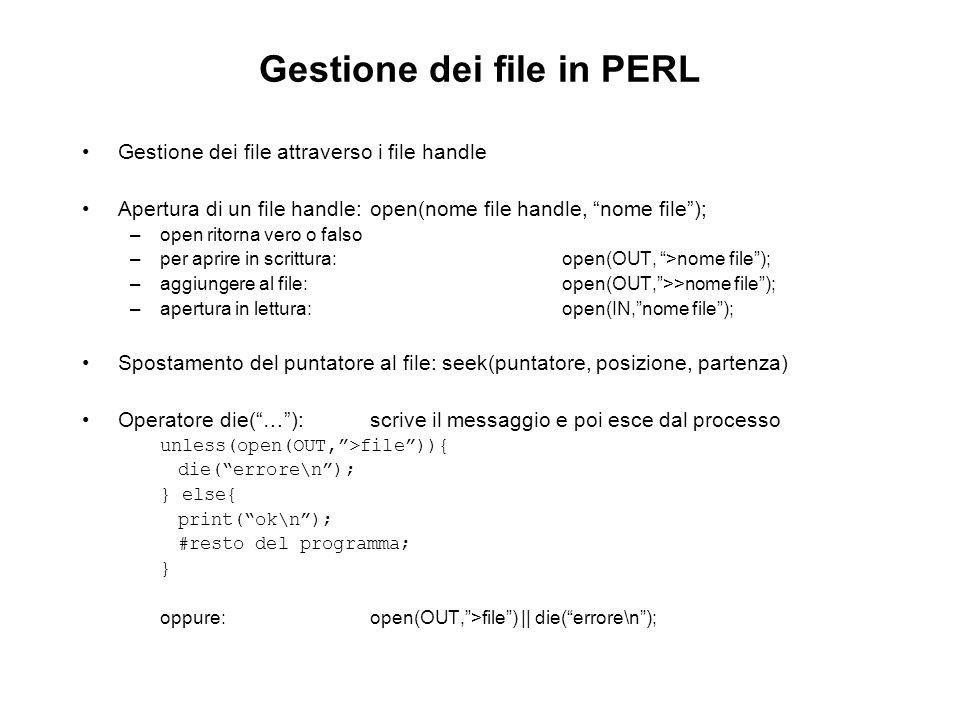 Gestione dei file in PERL Gestione dei file attraverso i file handle Apertura di un file handle:open(nome file handle, nome file); –open ritorna vero