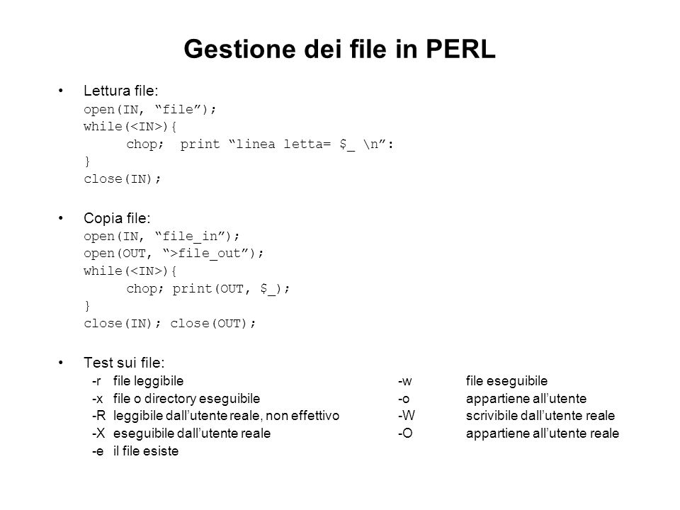 Gestione dei file in PERL Lettura file: open(IN, file); while( ){ chop; print linea letta= $_ \n: } close(IN); Copia file: open(IN, file_in); open(OUT