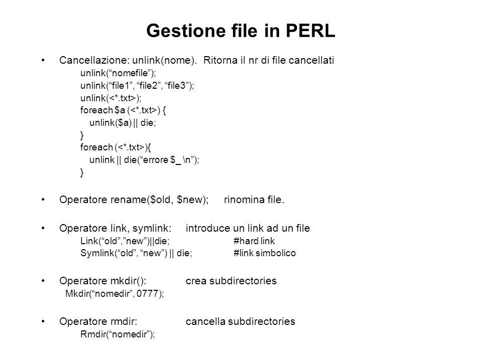 Gestione file in PERL Cancellazione: unlink(nome). Ritorna il nr di file cancellati unlink(nomefile); unlink(file1, file2, file3); unlink( ); foreach