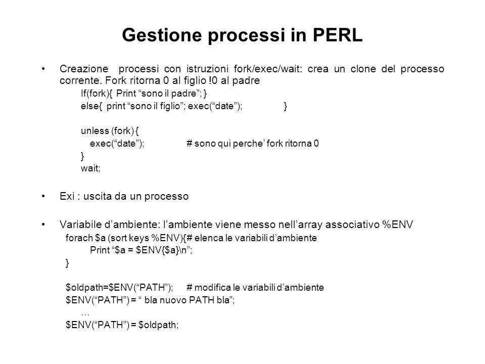 Gestione processi in PERL Creazione processi con istruzioni fork/exec/wait: crea un clone del processo corrente. Fork ritorna 0 al figlio !0 al padre