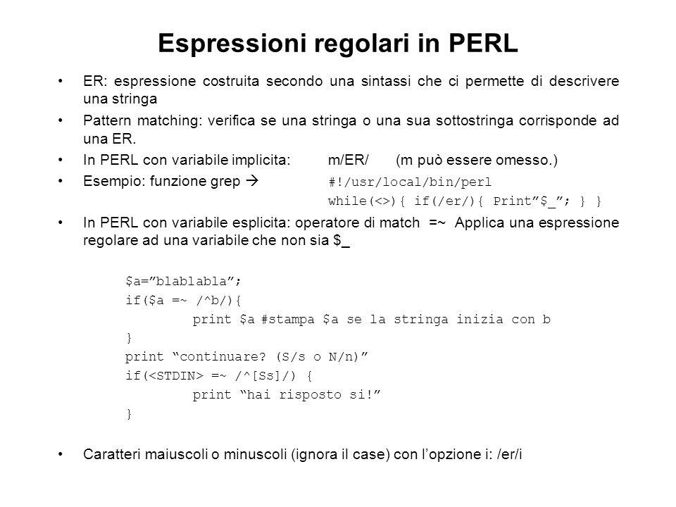 Espressioni regolari in PERL ER: espressione costruita secondo una sintassi che ci permette di descrivere una stringa Pattern matching: verifica se una stringa o una sua sottostringa corrisponde ad una ER.