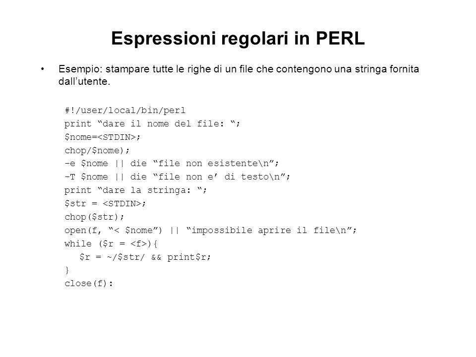 Espressioni regolari in PERL Esempio: stampare tutte le righe di un file che contengono una stringa fornita dallutente. #!/user/local/bin/perl print d