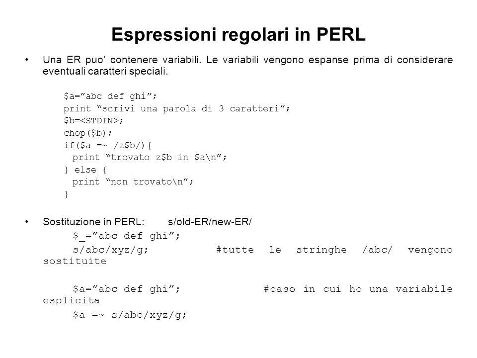 Espressioni regolari in PERL Una ER puo contenere variabili. Le variabili vengono espanse prima di considerare eventuali caratteri speciali. $a=abc de
