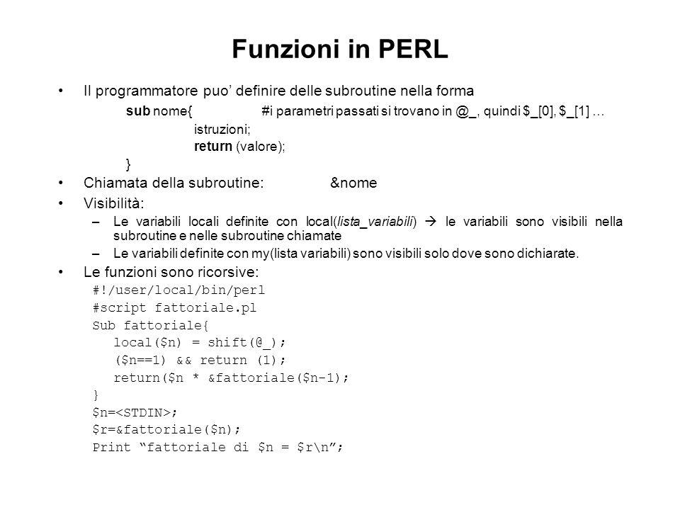 Funzioni in PERL Il programmatore puo definire delle subroutine nella forma sub nome{#i parametri passati si trovano in @_, quindi $_[0], $_[1] … istruzioni; return (valore); } Chiamata della subroutine:&nome Visibilità: –Le variabili locali definite con local(lista_variabili) le variabili sono visibili nella subroutine e nelle subroutine chiamate –Le variabili definite con my(lista variabili) sono visibili solo dove sono dichiarate.