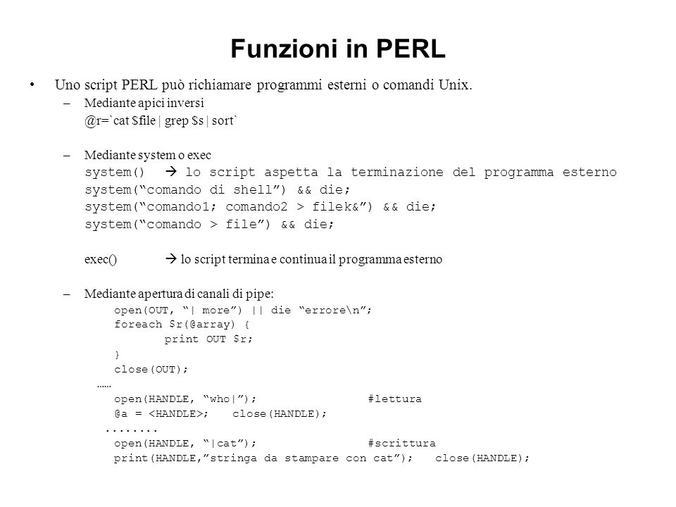 Funzioni in PERL Uno script PERL può richiamare programmi esterni o comandi Unix. –Mediante apici inversi @r=`cat $file | grep $s | sort` –Mediante sy