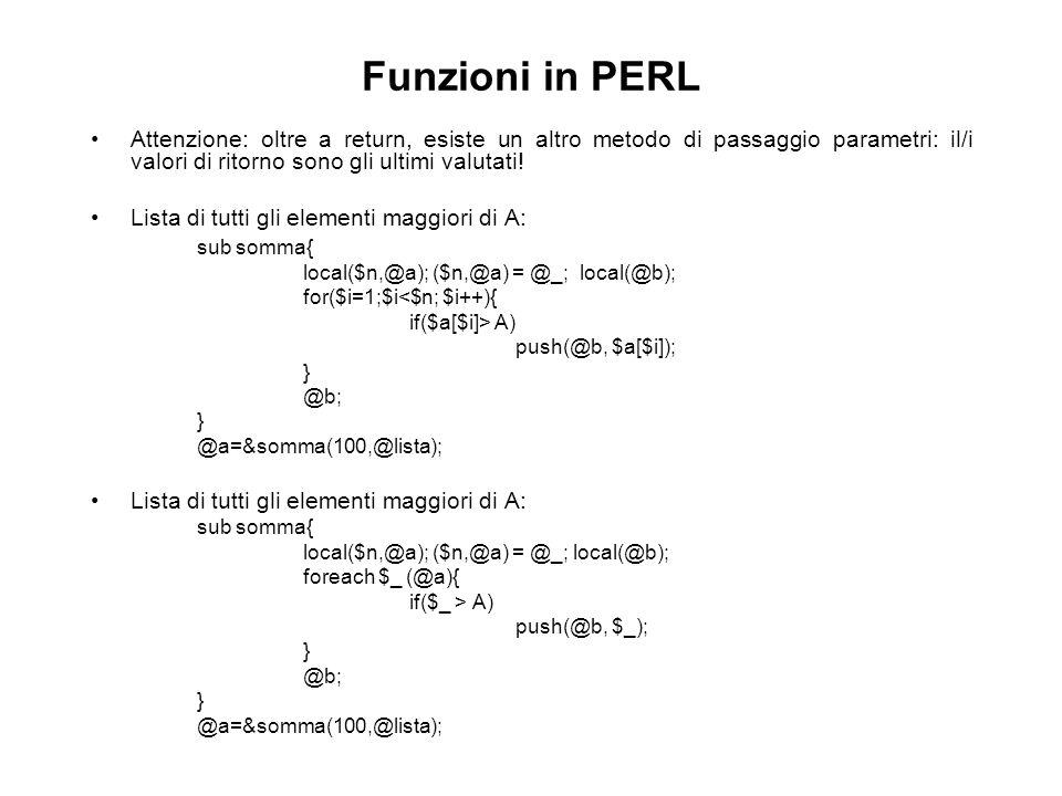 Funzioni in PERL Attenzione: oltre a return, esiste un altro metodo di passaggio parametri: il/i valori di ritorno sono gli ultimi valutati.
