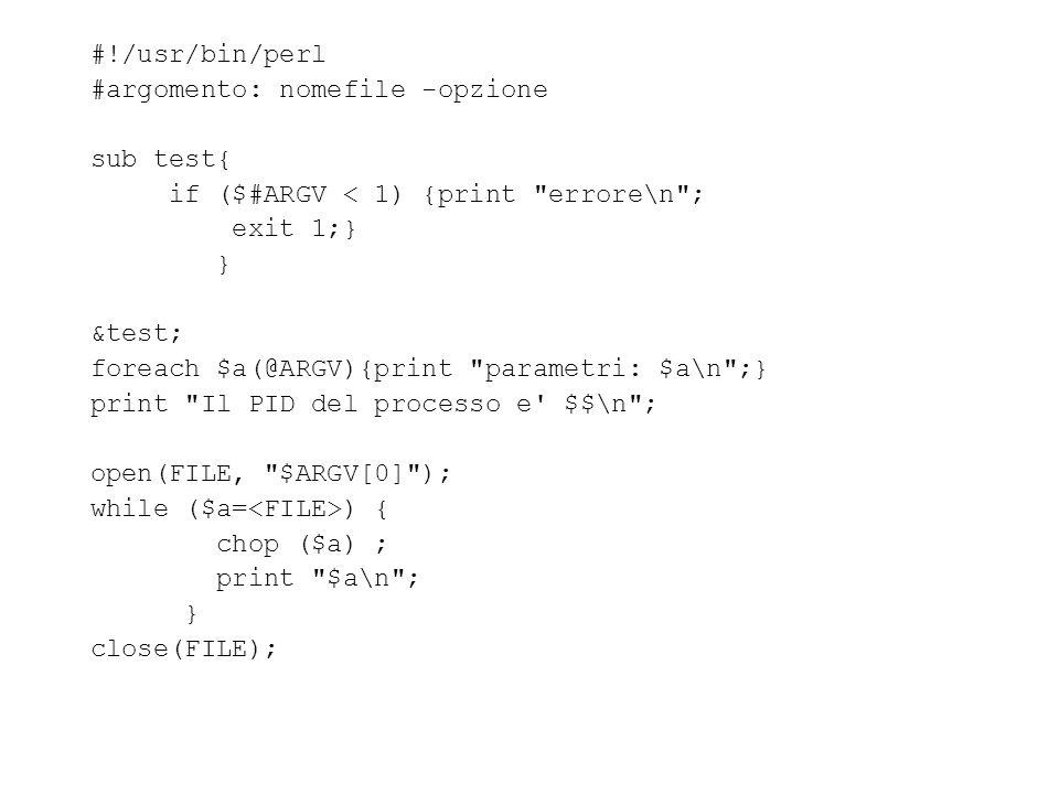 #!/usr/bin/perl #argomento: nomefile -opzione sub test{ if ($#ARGV < 1) {print errore\n ; exit 1;} } &test; foreach $a(@ARGV){print parametri: $a\n ;} print Il PID del processo e $$\n ; open(FILE, $ARGV[0] ); while ($a= ) { chop ($a) ; print $a\n ; } close(FILE);