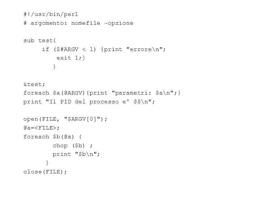 #!/usr/bin/perl # argomento: nomefile -opzione sub test{ if ($#ARGV < 1) {print errore\n ; exit 1;} } &test; foreach $a(@ARGV){print parametri: $a\n ;} print Il PID del processo e $$\n ; open(FILE, $ARGV[0] ); @a= ; foreach $b(@a) { chop ($b) ; print $b\n ; } close(FILE);