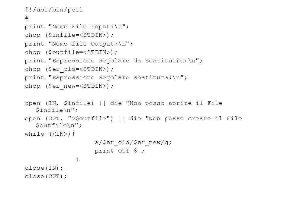 #!/usr/bin/perl # print Nome File Input:\n ; chop ($infile= ); print Nome file Output:\n ; chop ($outfile= ); print Espressione Regolare da sostituire:\n ; chop ($er_old= ); print Espressione Regolare sostituta:\n ; chop ($er_new= ); open (IN, $infile) || die Non posso aprire il File $infile\n ; open (OUT, >$outfile ) || die Non posso creare il File $outfile\n ; while ( ){ s/$er_old/$er_new/g; print OUT $_; } close(IN); close(OUT);