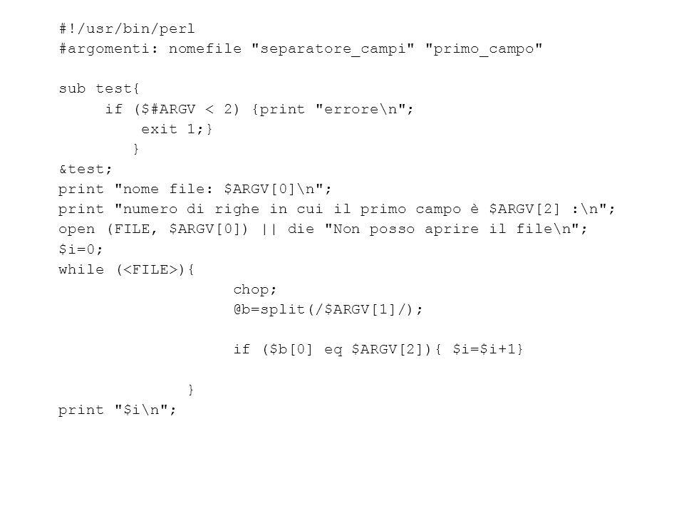 #!/usr/bin/perl #argomenti: nomefile separatore_campi primo_campo sub test{ if ($#ARGV < 2) {print errore\n ; exit 1;} } &test; print nome file: $ARGV[0]\n ; print numero di righe in cui il primo campo è $ARGV[2] :\n ; open (FILE, $ARGV[0]) || die Non posso aprire il file\n ; $i=0; while ( ){ chop; @b=split(/$ARGV[1]/); if ($b[0] eq $ARGV[2]){ $i=$i+1} } print $i\n ;