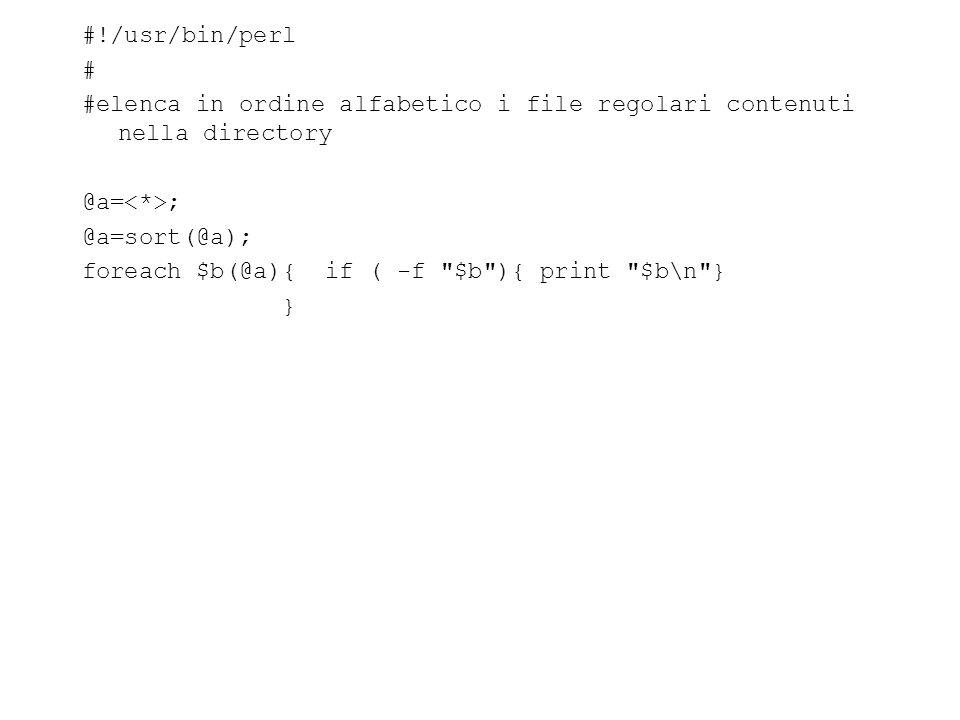 #!/usr/bin/perl # #elenca in ordine alfabetico i file regolari contenuti nella directory @a= ; @a=sort(@a); foreach $b(@a){ if ( -f $b ){ print $b\n } }