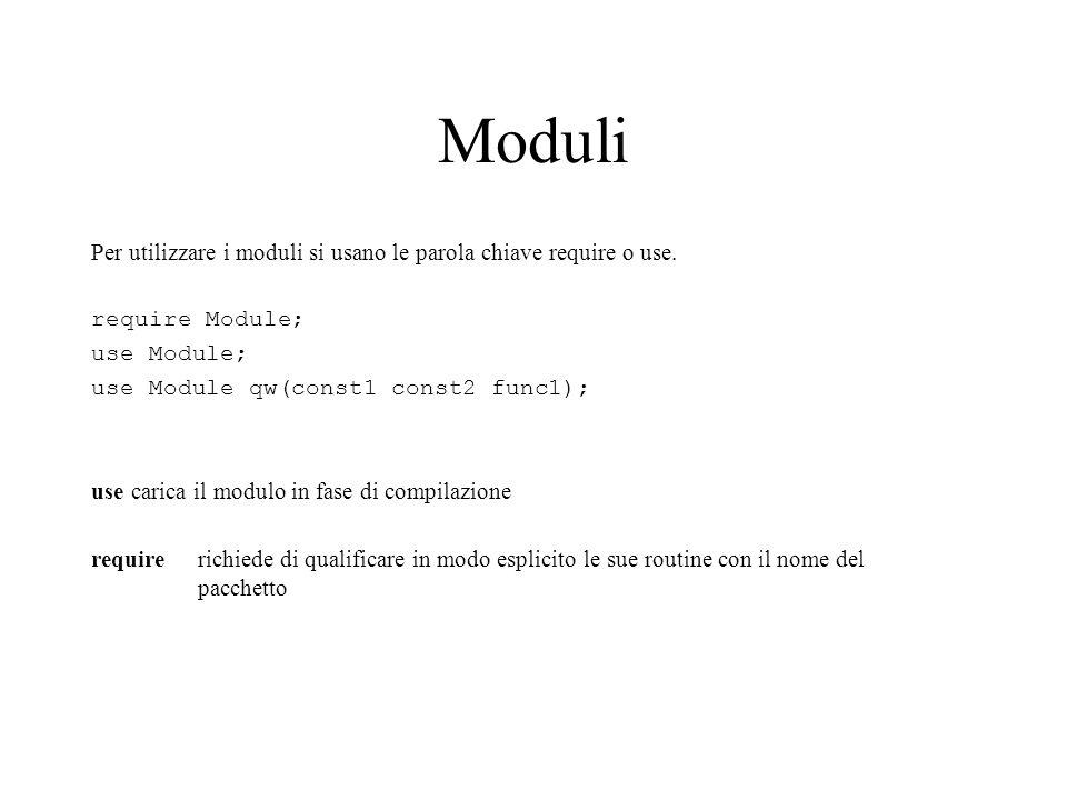 Moduli Per utilizzare i moduli si usano le parola chiave require o use. require Module; use Module; use Module qw(const1 const2 func1); use carica il