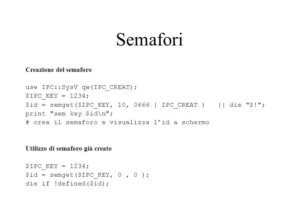 Semafori Creazione del semaforo use IPC::SysV qw(IPC_CREAT); $IPC_KEY = 1234; $id = semget($IPC_KEY, 10, 0666 | IPC_CREAT ) || die $! ; print sem key $id\n ; # crea il semaforo e visualizza lid a schermo Utilizzo di semaforo già creato $IPC_KEY = 1234; $id = semget($IPC_KEY, 0, 0 ); die if !defined($id);