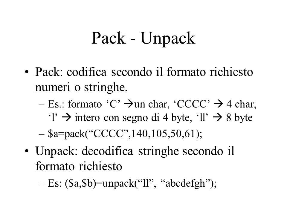 Pack - Unpack Pack: codifica secondo il formato richiesto numeri o stringhe. –Es.: formato C un char, CCCC 4 char, l intero con segno di 4 byte, ll 8
