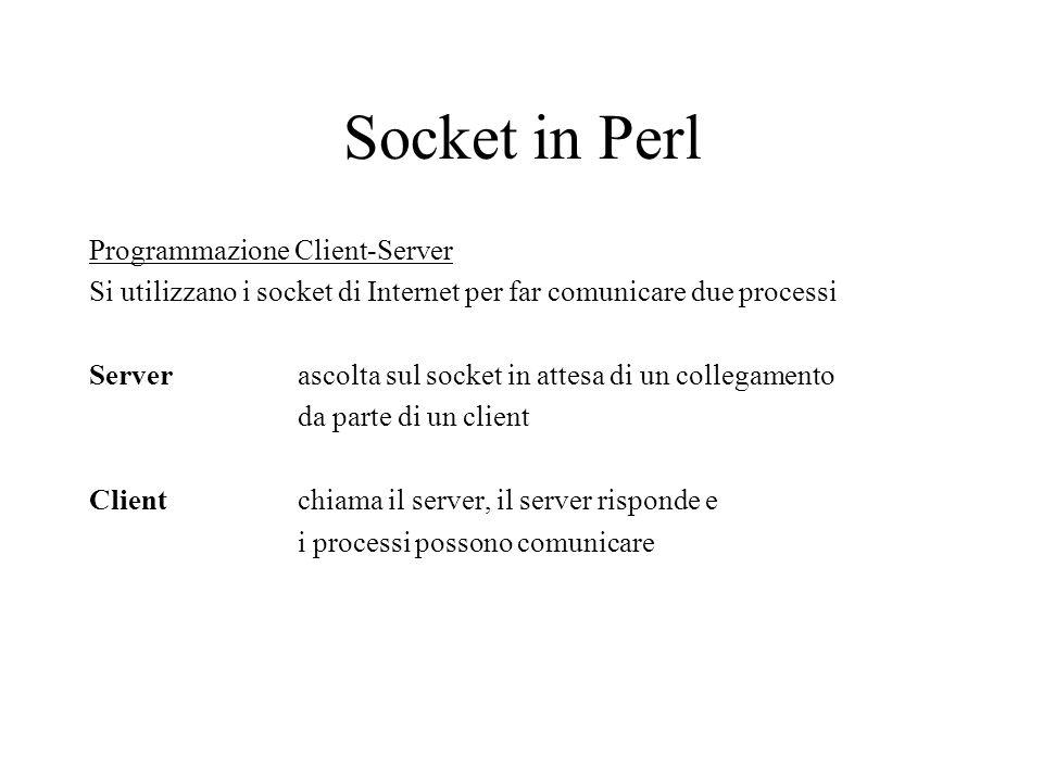 Socket in Perl Programmazione Client-Server Si utilizzano i socket di Internet per far comunicare due processi Server ascolta sul socket in attesa di un collegamento da parte di un client Client chiama il server, il server risponde e i processi possono comunicare
