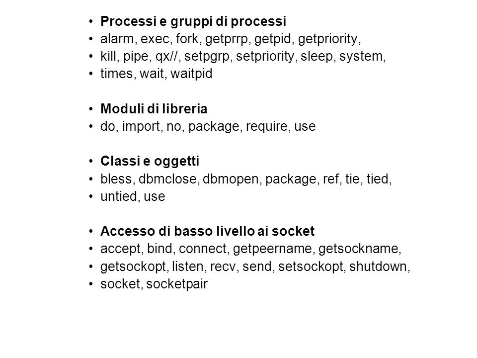 Processi e gruppi di processi alarm, exec, fork, getprrp, getpid, getpriority, kill, pipe, qx//, setpgrp, setpriority, sleep, system, times, wait, waitpid Moduli di libreria do, import, no, package, require, use Classi e oggetti bless, dbmclose, dbmopen, package, ref, tie, tied, untied, use Accesso di basso livello ai socket accept, bind, connect, getpeername, getsockname, getsockopt, listen, recv, send, setsockopt, shutdown, socket, socketpair
