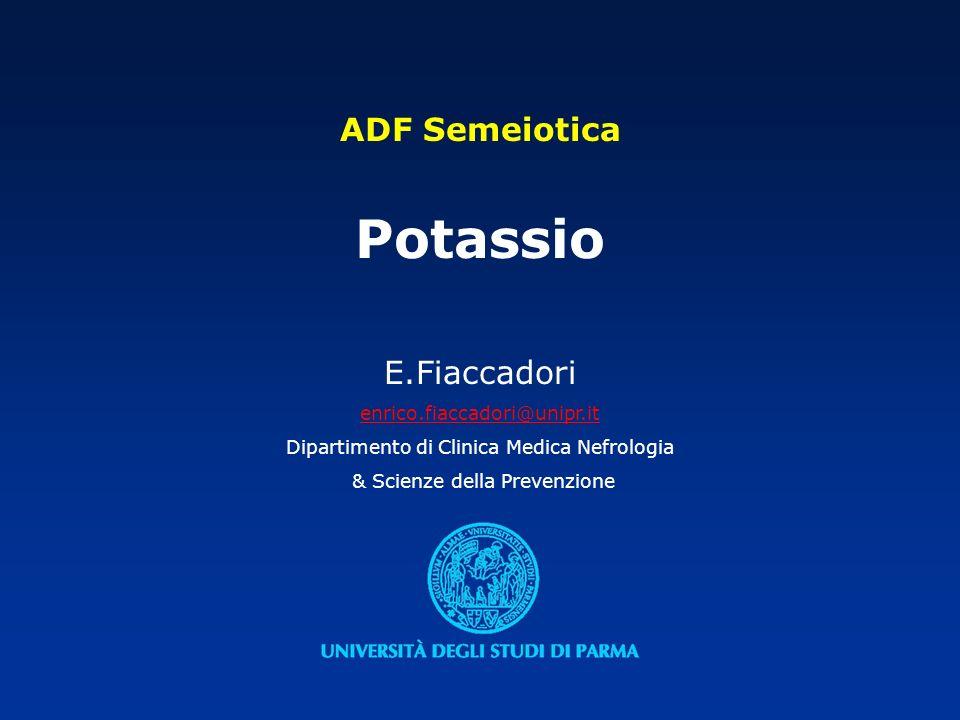 ADF Semeiotica Potassio E.Fiaccadori enrico.fiaccadori@unipr.it Dipartimento di Clinica Medica Nefrologia & Scienze della Prevenzione