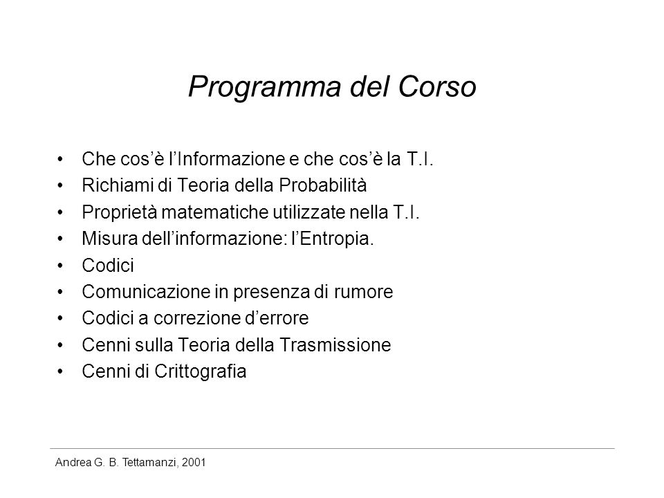 Andrea G. B. Tettamanzi, 2001 Programma del Corso Che cosè lInformazione e che cosè la T.I. Richiami di Teoria della Probabilità Proprietà matematiche