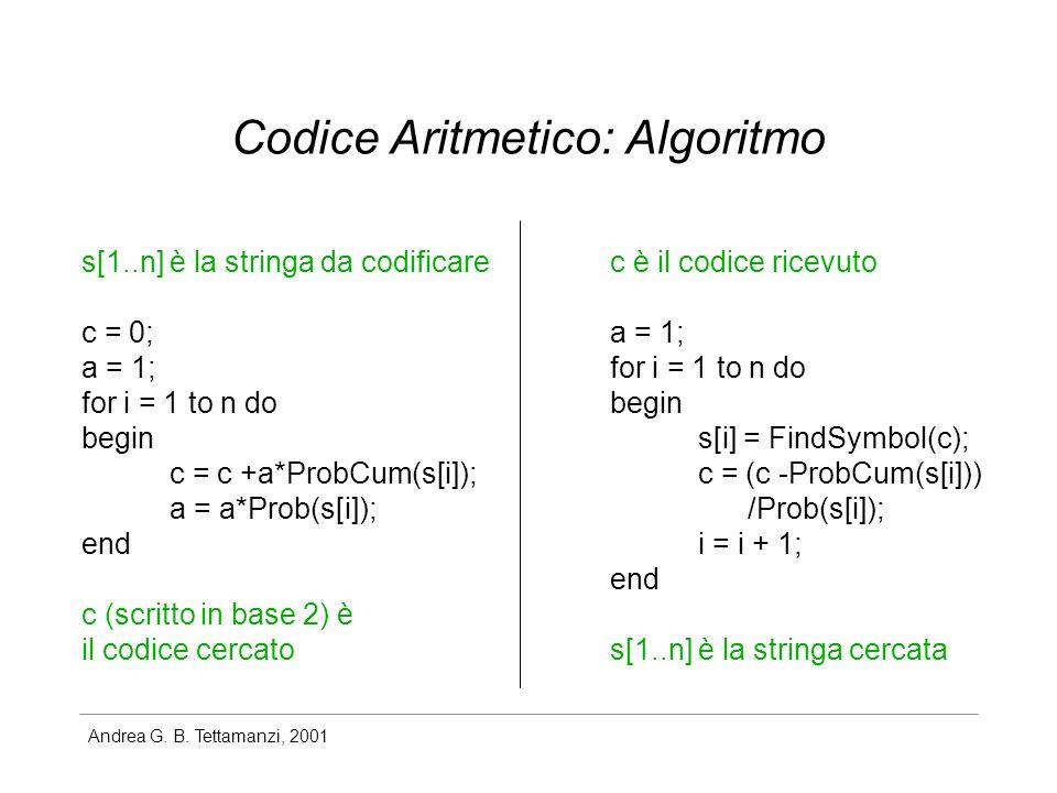 Andrea G. B. Tettamanzi, 2001 Codice Aritmetico: Algoritmo s[1..n] è la stringa da codificare c = 0; a = 1; for i = 1 to n do begin c = c +a*ProbCum(s