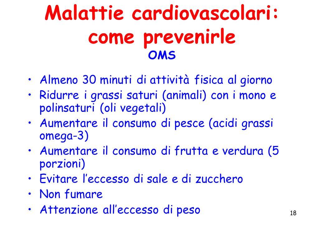 18 Malattie cardiovascolari: come prevenirle OMS Almeno 30 minuti di attività fisica al giorno Ridurre i grassi saturi (animali) con i mono e polinsat
