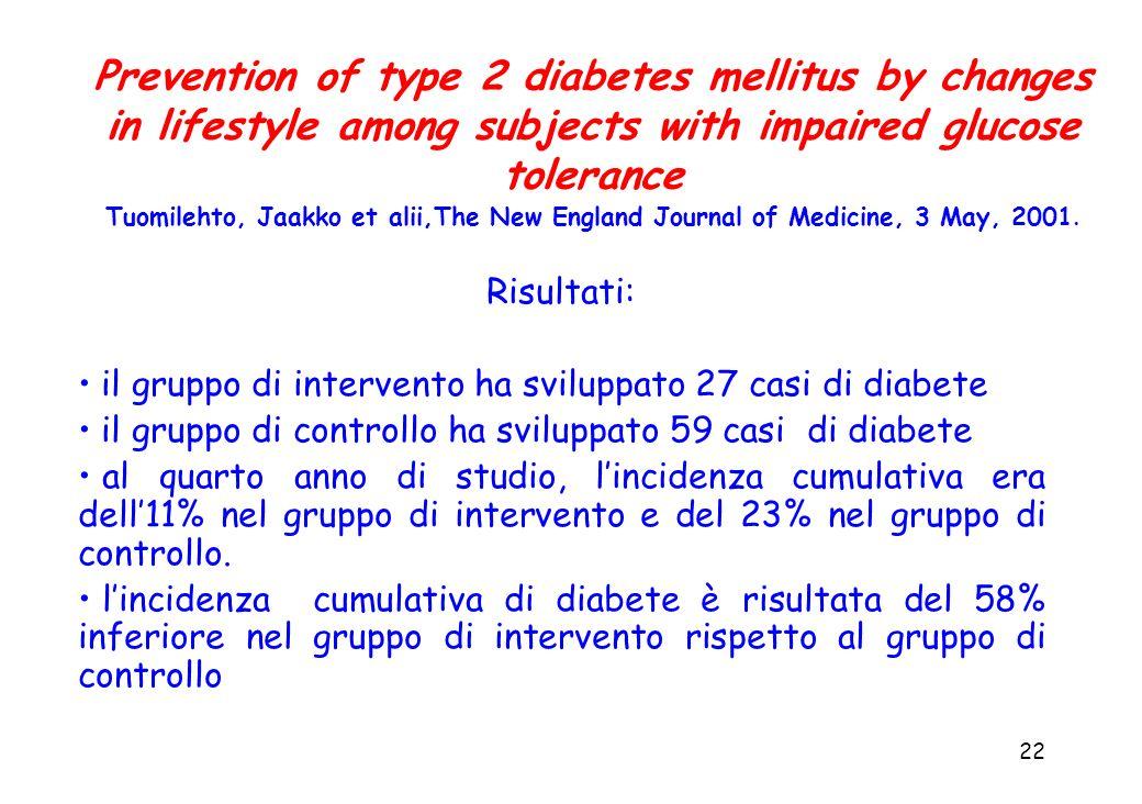 22 Risultati: il gruppo di intervento ha sviluppato 27 casi di diabete il gruppo di controllo ha sviluppato 59 casi di diabete al quarto anno di studi