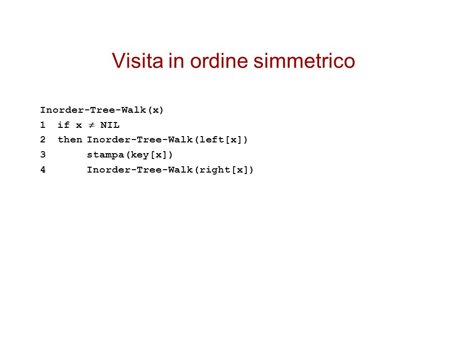 Visita in ordine simmetrico Inorder-Tree-Walk(x) 1if x NIL 2thenInorder-Tree-Walk(left[x]) 3stampa(key[x]) 4Inorder-Tree-Walk(right[x])