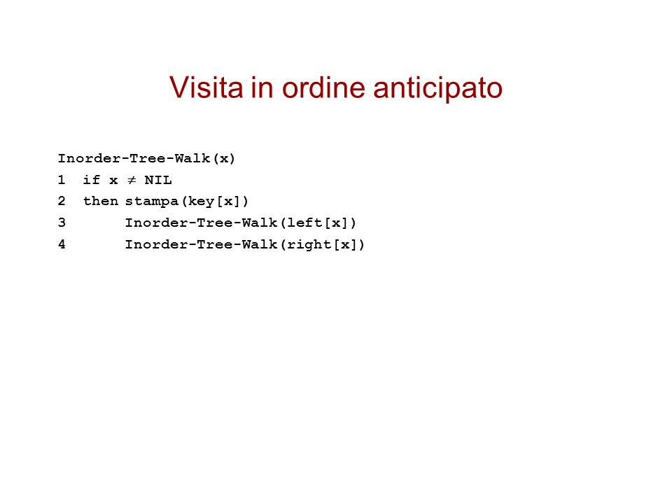 Visita in ordine anticipato Inorder-Tree-Walk(x) 1if x NIL 2thenstampa(key[x]) 3Inorder-Tree-Walk(left[x]) 4Inorder-Tree-Walk(right[x])