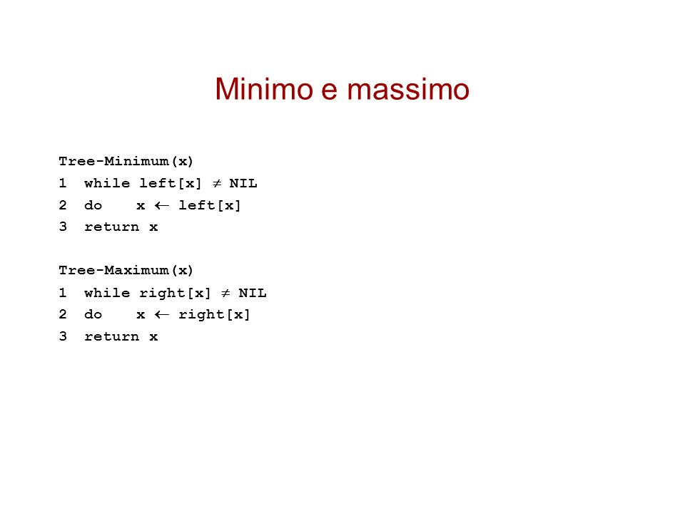 Minimo e massimo Tree-Minimum(x) 1while left[x] NIL 2do x left[x] 3return x Tree-Maximum(x) 1while right[x] NIL 2do x right[x] 3return x