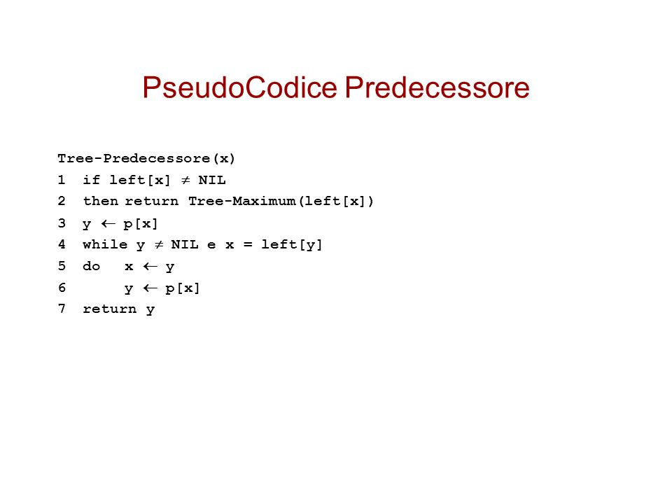PseudoCodice Predecessore Tree-Predecessore(x) 1if left[x] NIL 2thenreturn Tree-Maximum(left[x]) 3y p[x] 4while y NIL e x = left[y] 5dox y 6y p[x] 7re